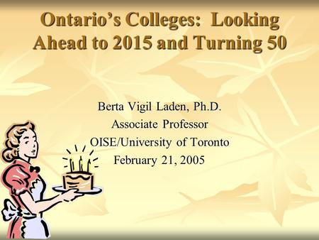 Ontario's Colleges: Looking Ahead to 2015 and Turning 50 Berta Vigil Laden, Ph.D. Associate Professor OISE/University of Toronto February 21, 2005.