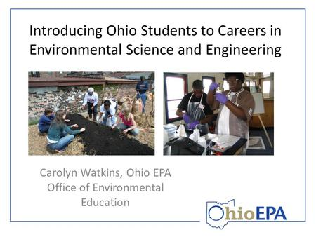 Introducing Ohio Students to Careers in Environmental Science and Engineering Carolyn Watkins, Ohio EPA Office of Environmental Education.
