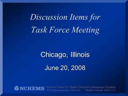 Discussion Items for Task Force Meeting Chicago, Illinois June 20, 2008 National Center for Higher Education Management Systems 3035 Center Green Drive,