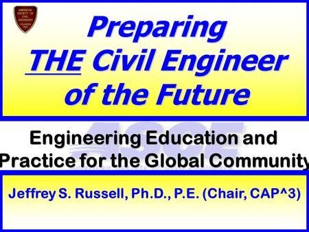 1 Engineering Education and Practice for the Global Community Preparing THE Civil Engineer of the Future Jeffrey S. Russell, Ph.D., P.E. (Chair, CAP^3)