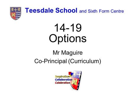 Teesdale School and Sixth Form Centre 14-19 Options Mr Maguire Co-Principal (Curriculum)