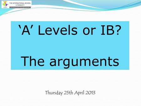 Thursday 25th April 2013 'A' Levels or IB? The arguments.