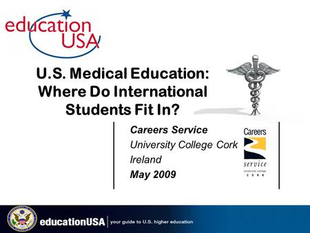 Careers Service University College Cork Ireland May 2009 U.S. Medical Education: Where Do International Students Fit In?