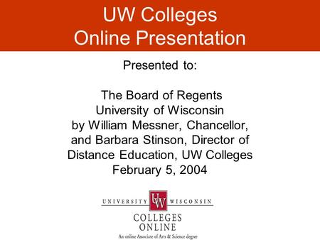 UW Colleges Online Presentation Presented to: The Board of Regents University of Wisconsin by William Messner, Chancellor, and Barbara Stinson, Director.