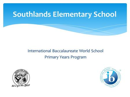 International Baccalaureate World School Primary Years Program Southlands Elementary School.