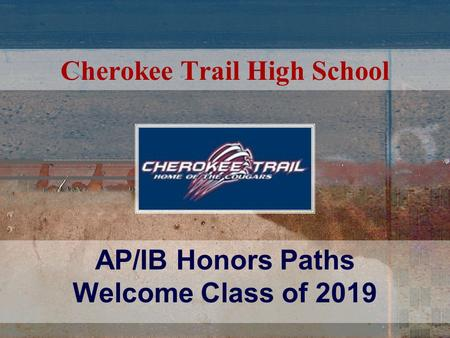 Cherokee Trail High School AP/IB Honors Paths Welcome Class of 2019.