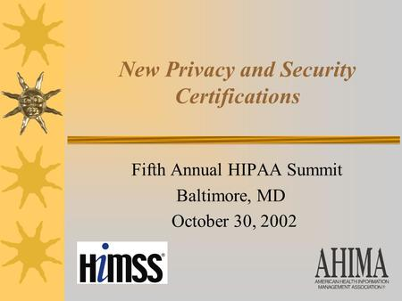New Privacy and Security Certifications Fifth Annual HIPAA Summit Baltimore, MD October 30, 2002.
