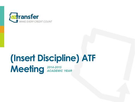 (Insert Discipline) ATF Meeting 2014-2015 ACADEMIC YEAR.