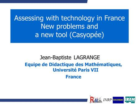 Assessing with technology in France New problems and a new tool (Casyopée) Jean-Baptiste LAGRANGE Equipe de Didactique des Mathématiques, Université Paris.