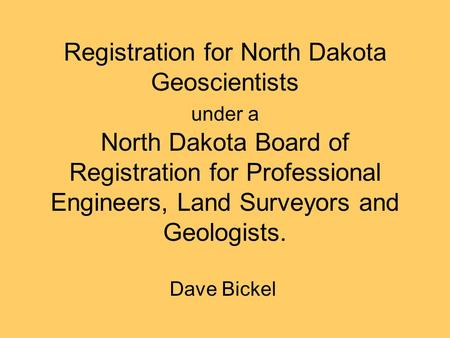 Registration for North Dakota Geoscientists under a North Dakota Board of Registration for Professional Engineers, Land Surveyors and Geologists. Dave.