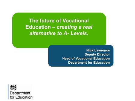 Nick Lawrence Deputy Director Head of Vocational Education Department for Education The future of Vocational Education – creating a real alternative to.