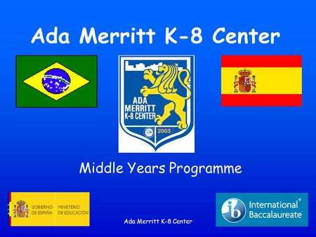 Ada Merritt K-8 Center Middle Years Programme. Ada Merritt K-8 Center Guiding Question How can the IB Middle Years Programme (MYP) benefit my child?