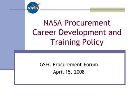 NASA Procurement Career Development and Training Policy GSFC Procurement Forum April 15, 2008.