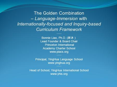 The Golden Combination – Language-Immersion with Internationally-focused and Inquiry-based Curriculum Framework --——— Bonnie Liao, Ph.D. ( 廖冰) Lead Founder.