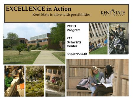 EXCELLENCE in Action Kent State is alive with possibilities PSEO Program 217 Schwartz Center 330-672-3743.