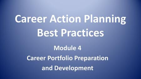 Career Action Planning Best Practices Module 4 Career Portfolio Preparation and Development.