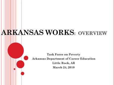 ARKANSAS WORKS : OVERVIEW Task Force on Poverty Arkansas Department of Career Education Little Rock, AR March 24, 2010.