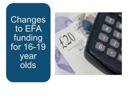 Changes to EFA funding for 16-19 year olds.  Funding formula is now embedded and there are very few changes for 2015 to 16  Transitional protection.