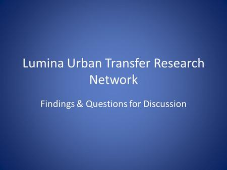 Lumina Urban Transfer Research Network Findings & Questions for Discussion.