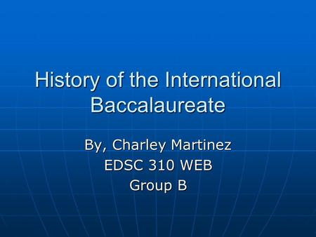 History of the International Baccalaureate By, Charley Martinez EDSC 310 WEB Group B.