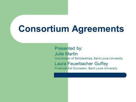 Consortium Agreements Presented by: Julie Martin Coordinator of Scholarships, Saint Louis University Laura Feuerbacher Guffey Financial Aid Counselor,