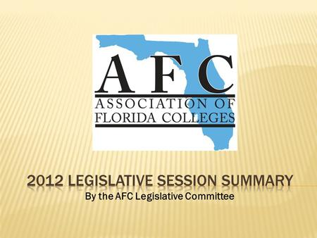 By the AFC Legislative Committee. 2012 LEGISLATIVE SESSION 60 Days January 10 – March 9, 2012 With one minute to spare, the Florida Legislature adjourned.
