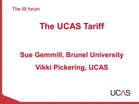 The IB forum The UCAS Tariff Sue Gemmill, Brunel University Vikki Pickering, UCAS.
