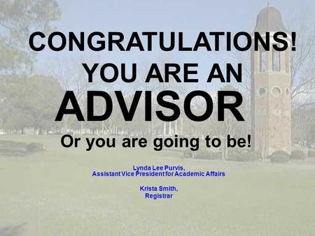 Lynda Lee Purvis, Assistant Vice President for Academic Affairs Krista Smith, Registrar CONGRATULATIONS! YOU ARE AN ADVISOR Or you are going to be!