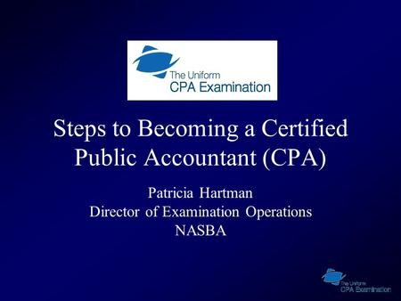 Steps to Becoming a Certified Public Accountant (CPA) Patricia Hartman Director of Examination Operations NASBA.