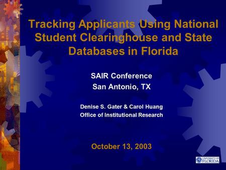 Tracking Applicants Using National Student Clearinghouse and State Databases in Florida SAIR Conference San Antonio, TX Denise S. Gater & Carol Huang Office.
