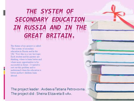 The project leader : Avdeeva Tatiana Petrovovna. The project did : Sheina Elizaveta 8 «А». The theme of my project is called: The system of secondary.
