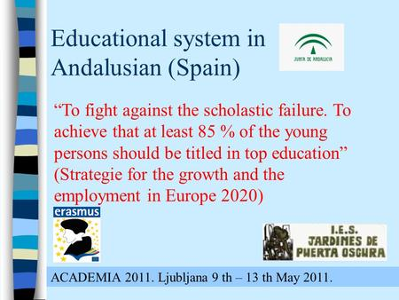 "Educational system in Andalusian (Spain) ACADEMIA 2011. Ljubljana 9 th – 13 th May 2011. ""To fight against the scholastic failure. To achieve that at least."