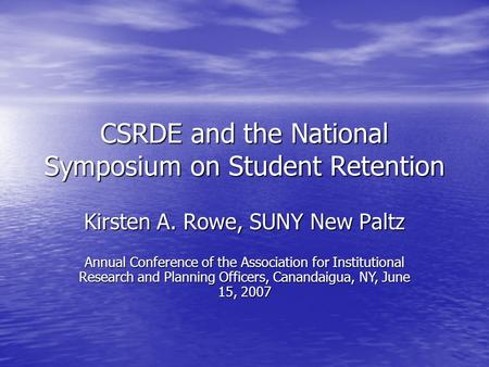 CSRDE and the National Symposium on Student Retention Kirsten A. Rowe, SUNY New Paltz Annual Conference of the Association for Institutional Research and.