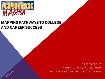 MAPPING PATHWAYS TO COLLEGE AND CAREER SUCCESS PRESENTED BY KAREN L. ALEXANDER, PH.D. ACHIEVETEXAS PROJECT COORDINATOR 4/24/2015.