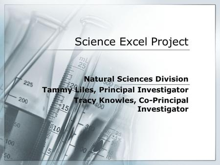 Science Excel Project Natural Sciences Division Tammy Liles, Principal Investigator Tracy Knowles, Co-Principal Investigator.