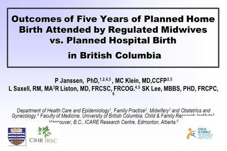 Outcomes of Five Years of Planned Home Birth Attended by Regulated Midwives vs. Planned Hospital Birth in British Columbia P Janssen, PhD, 1,2,4,5, MC.