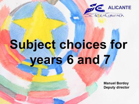 Subject choices for years 6 and 7 ALICANTE Manuel Bordoy Deputy director.