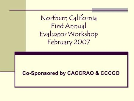 Northern California First Annual Evaluator Workshop February 2007 Co-Sponsored by CACCRAO & CCCCO.