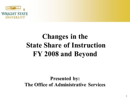 1 Changes in the State Share of Instruction FY 2008 and Beyond Presented by: The Office of Administrative Services.