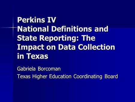 Perkins IV National Definitions and State Reporting: The Impact on Data Collection in Texas Gabriela Borcoman Texas Higher Education Coordinating Board.