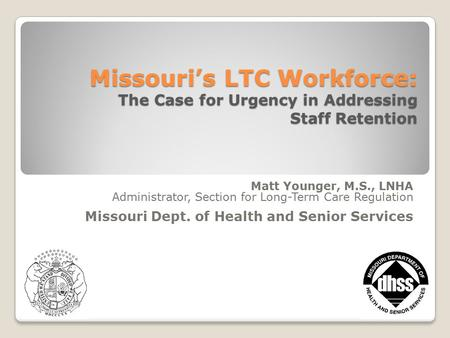 1 Missouri's LTC Workforce: The Case for Urgency in Addressing Staff Retention Matt Younger, M.S., LNHA Administrator, Section for Long-Term Care Regulation.