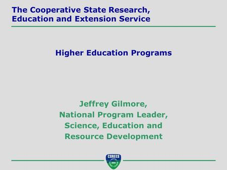 Jeffrey Gilmore, National Program Leader, Science, Education and Resource Development The Cooperative State Research, Education and Extension Service Higher.