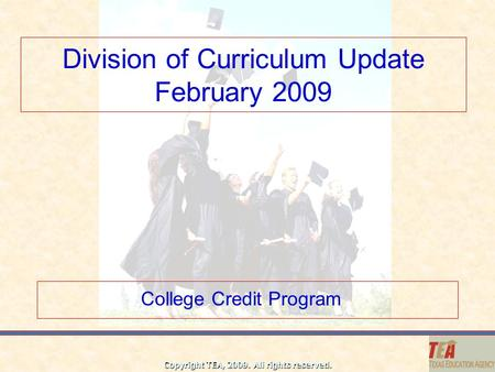 Copyright TEA, 2009. All rights reserved. Division of Curriculum Update February 2009 College Credit Program.