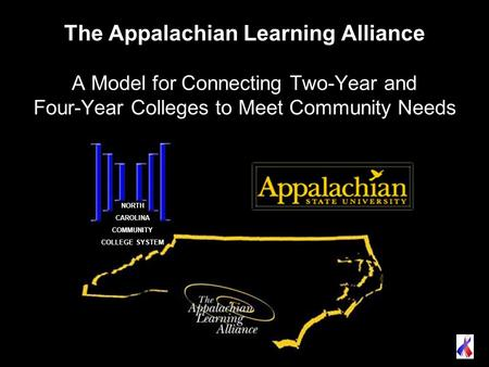 The Appalachian Learning Alliance A Model for Connecting Two-Year and Four-Year Colleges to Meet Community Needs NORTH CAROLINA COMMUNITY COLLEGE SYSTEM.