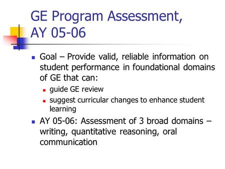 GE Program Assessment, AY 05-06 Goal – Provide valid, reliable information on student performance in foundational domains of GE that can: guide GE review.
