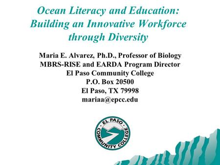 Ocean Literacy and Education: Building an Innovative Workforce through Diversity Maria E. Alvarez, Ph.D., Professor of Biology MBRS-RISE and EARDA Program.