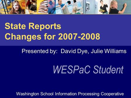 WESPaC Student Washington School Information Processing Cooperative State Reports Changes for 2007-2008 Presented by: David Dye, Julie Williams.