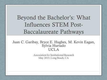 Beyond the Bachelor's: What Influences STEM Post- Baccalaureate Pathways Juan C. Garibay, Bryce E. Hughes, M. Kevin Eagan, Sylvia Hurtado UCLA Association.