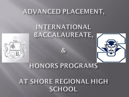  What is Advanced Placement?  What is the International Baccalaureate?  How are they different and alike?  How do the Honors programs fit in?  What.