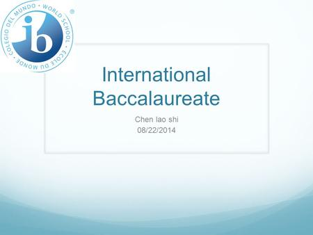 International Baccalaureate Chen lao shi 08/22/2014.